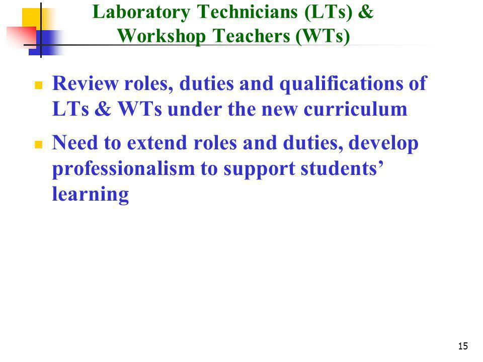 15 Laboratory Technicians (LTs) & Workshop Teachers (WTs) Review roles, duties and qualifications of LTs & WTs under the new curriculum Need to extend roles and duties, develop professionalism to support students learning