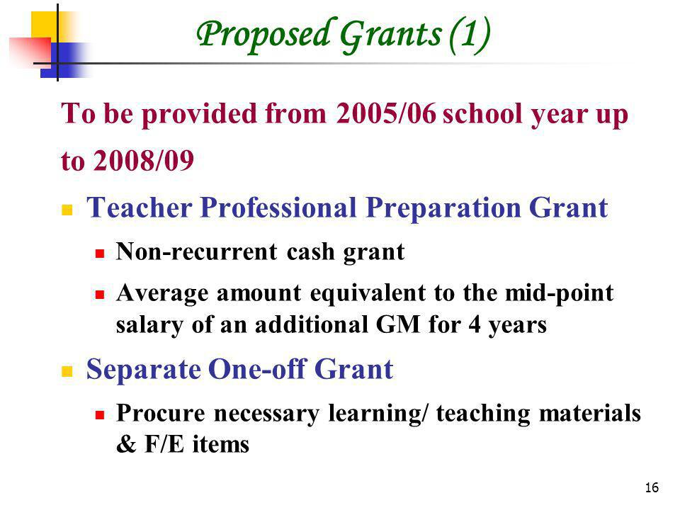 16 Proposed Grants (1) To be provided from 2005/06 school year up to 2008/09 Teacher Professional Preparation Grant Non-recurrent cash grant Average amount equivalent to the mid-point salary of an additional GM for 4 years Separate One-off Grant Procure necessary learning/ teaching materials & F/E items