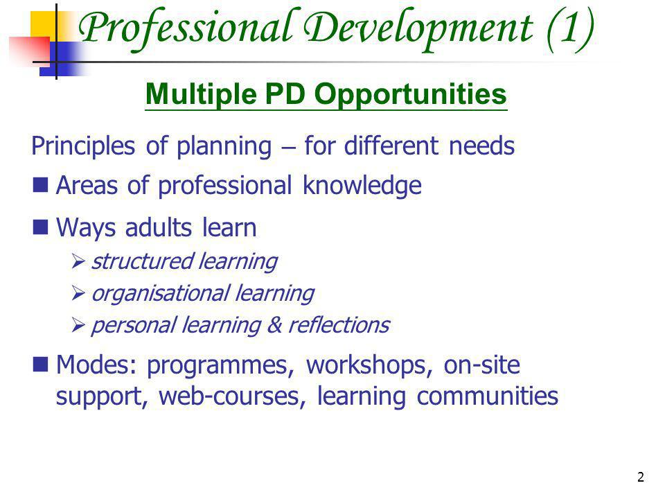 2 Professional Development (1) Principles of planning – for different needs Areas of professional knowledge Ways adults learn structured learning organisational learning personal learning & reflections Modes: programmes, workshops, on-site support, web-courses, learning communities Multiple PD Opportunities
