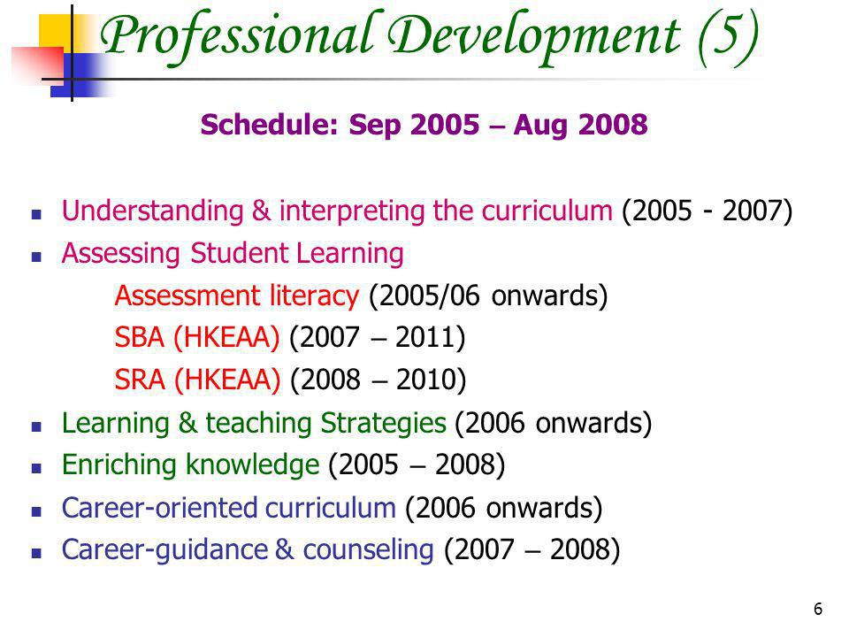 6 Schedule: Sep 2005 – Aug 2008 Understanding & interpreting the curriculum ( ) Assessing Student Learning Assessment literacy (2005/06 onwards) SBA (HKEAA) (2007 – 2011) SRA (HKEAA) (2008 – 2010) Learning & teaching Strategies (2006 onwards) Enriching knowledge (2005 – 2008) Career-oriented curriculum (2006 onwards) Career-guidance & counseling (2007 – 2008) Professional Development (5)