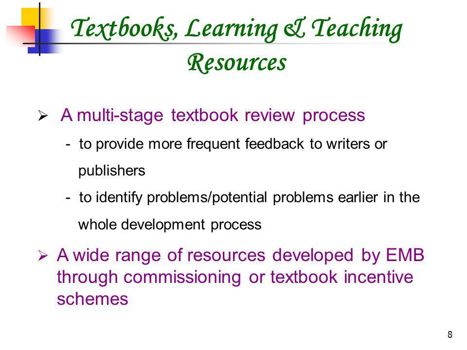 8 Textbooks, Learning & Teaching Resources A multi-stage textbook review process - to provide more frequent feedback to writers or publishers - to identify problems/potential problems earlier in the whole development process A wide range of resources developed by EMB through commissioning or textbook incentive schemes