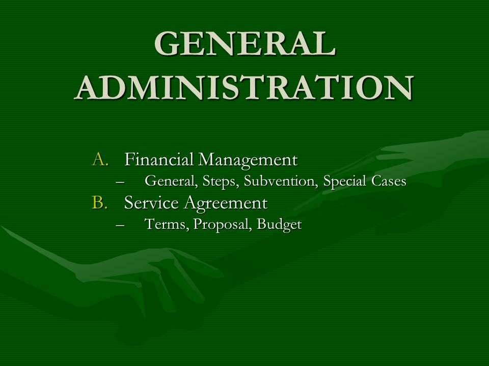 GENERAL ADMINISTRATION A.Financial Management –General, Steps, Subvention, Special Cases B.Service Agreement –Terms, Proposal, Budget