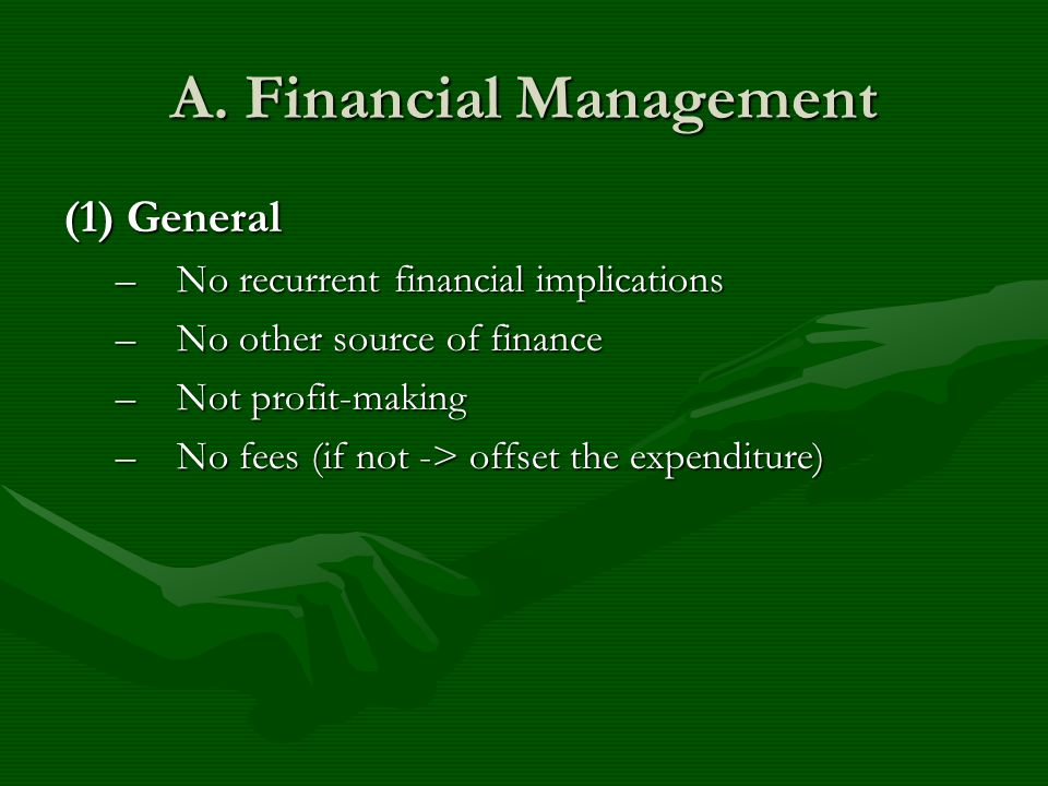 A. Financial Management (1) General –No recurrent financial implications –No other source of finance –Not profit-making –No fees (if not -> offset the