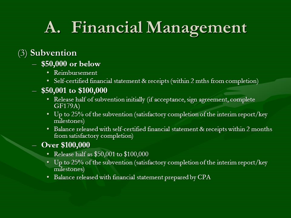 A.Financial Management (3) Subvention –$50,000 or below ReimbursementReimbursement Self-certified financial statement & receipts (within 2 mths from completion)Self-certified financial statement & receipts (within 2 mths from completion) –$50,001 to $100,000 Release half of subvention initially (if acceptance, sign agreement, complete GF179A)Release half of subvention initially (if acceptance, sign agreement, complete GF179A) Up to 25% of the subvention (satisfactory completion of the interim report/key milestones)Up to 25% of the subvention (satisfactory completion of the interim report/key milestones) Balance released with self-certified financial statement & receipts within 2 months from satisfactory completion)Balance released with self-certified financial statement & receipts within 2 months from satisfactory completion) –Over $100,000 Release half as $50,001 to $100,000Release half as $50,001 to $100,000 Up to 25% of the subvention (satisfactory completion of the interim report/key milestones)Up to 25% of the subvention (satisfactory completion of the interim report/key milestones) Balance released with financial statement prepared by CPABalance released with financial statement prepared by CPA