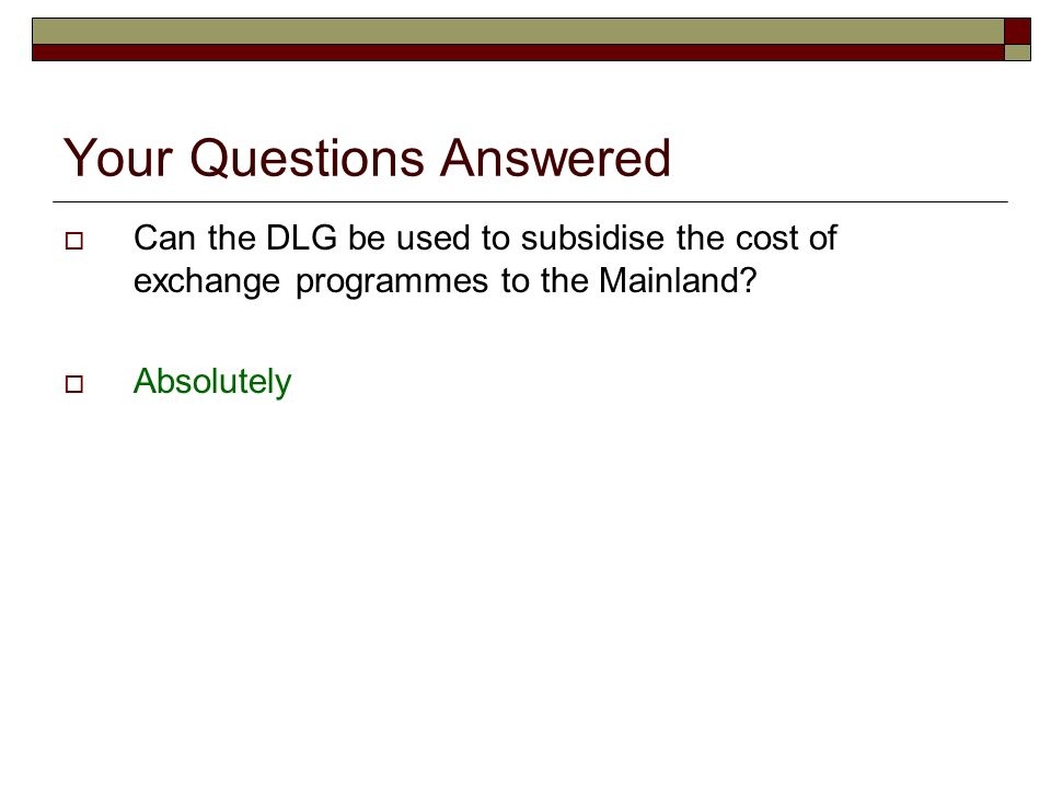 Your Questions Answered Can the DLG be used to subsidise the cost of exchange programmes to the Mainland? Absolutely