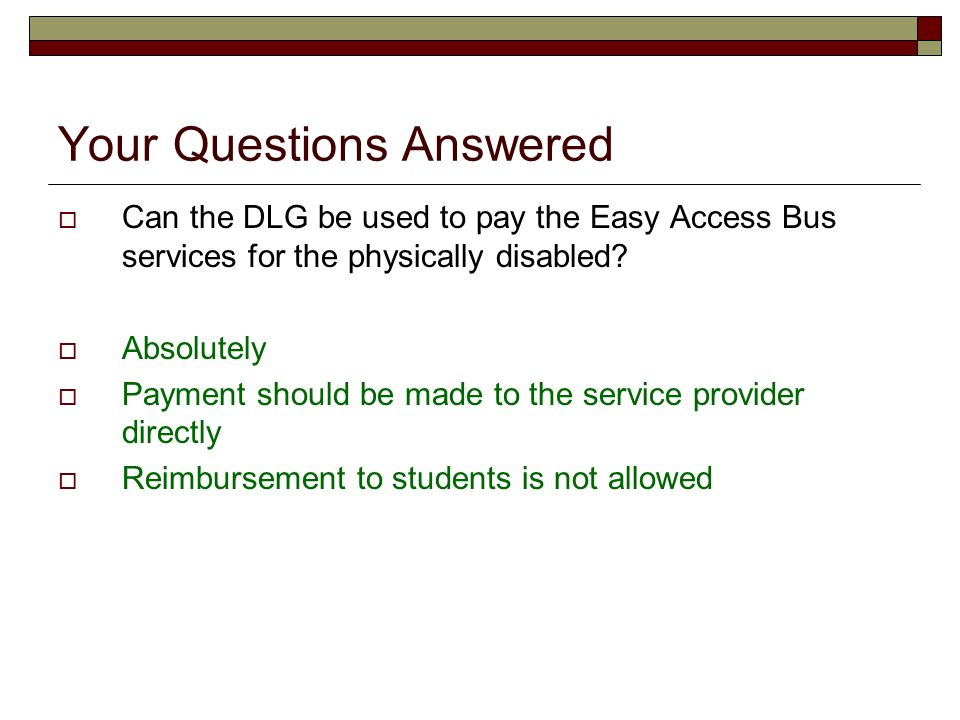 Your Questions Answered Can the DLG be used to pay the Easy Access Bus services for the physically disabled? Absolutely Payment should be made to the