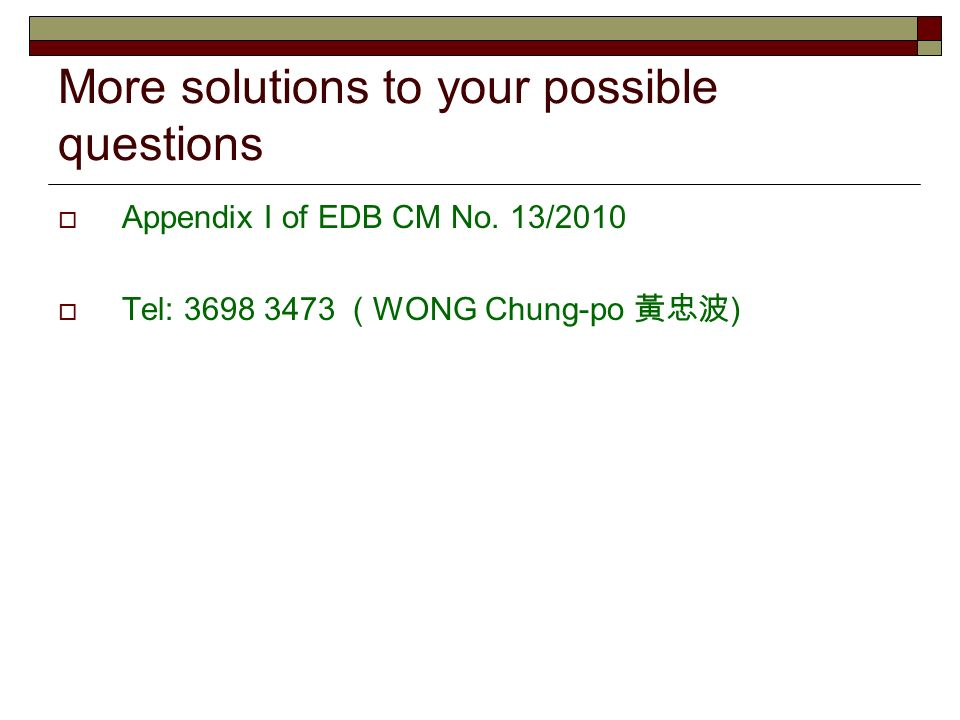More solutions to your possible questions Appendix I of EDB CM No. 13/2010 Tel: 3698 3473 ( WONG Chung-po )