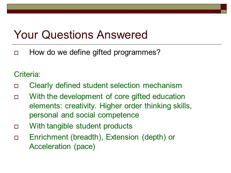 Your Questions Answered How do we define gifted programmes? Criteria: Clearly defined student selection mechanism With the development of core gifted