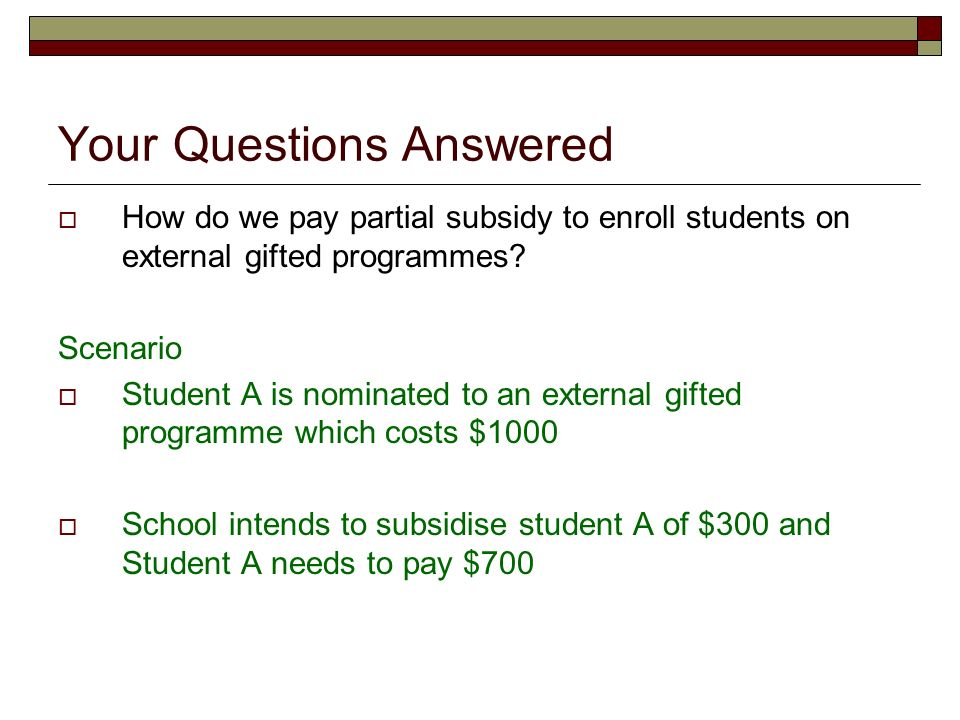 Your Questions Answered How do we pay partial subsidy to enroll students on external gifted programmes? Scenario Student A is nominated to an external