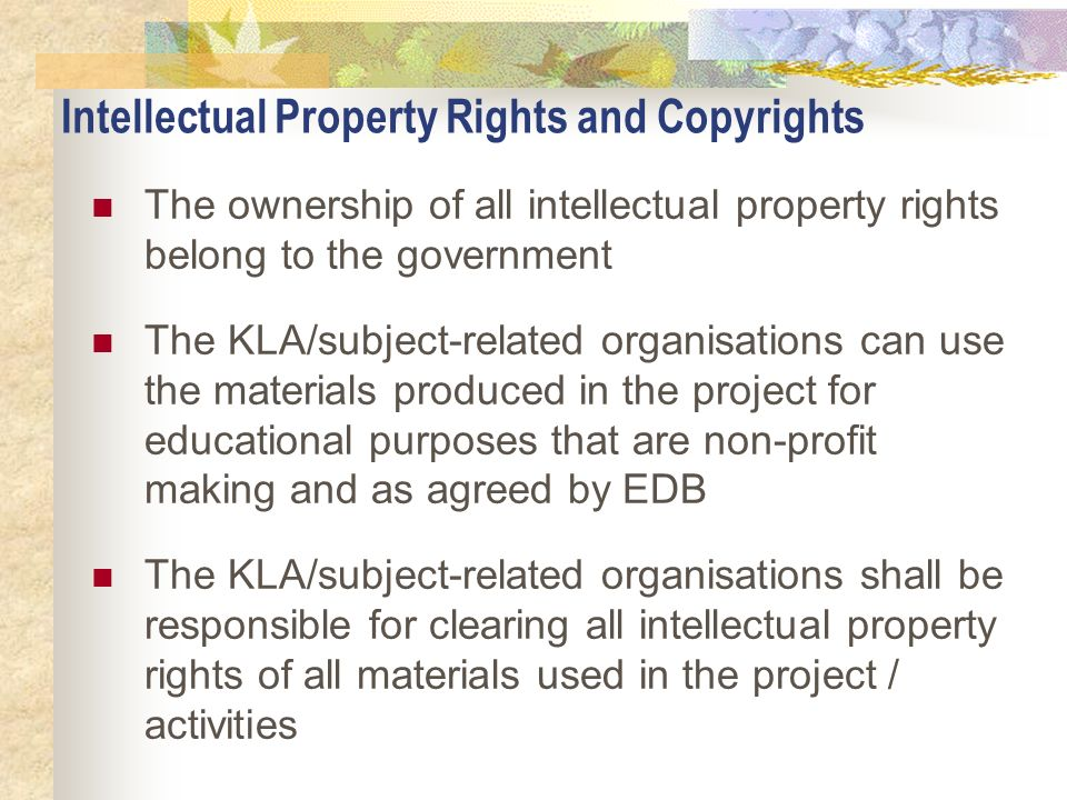 Intellectual Property Rights and Copyrights The ownership of all intellectual property rights belong to the government The KLA/subject-related organis