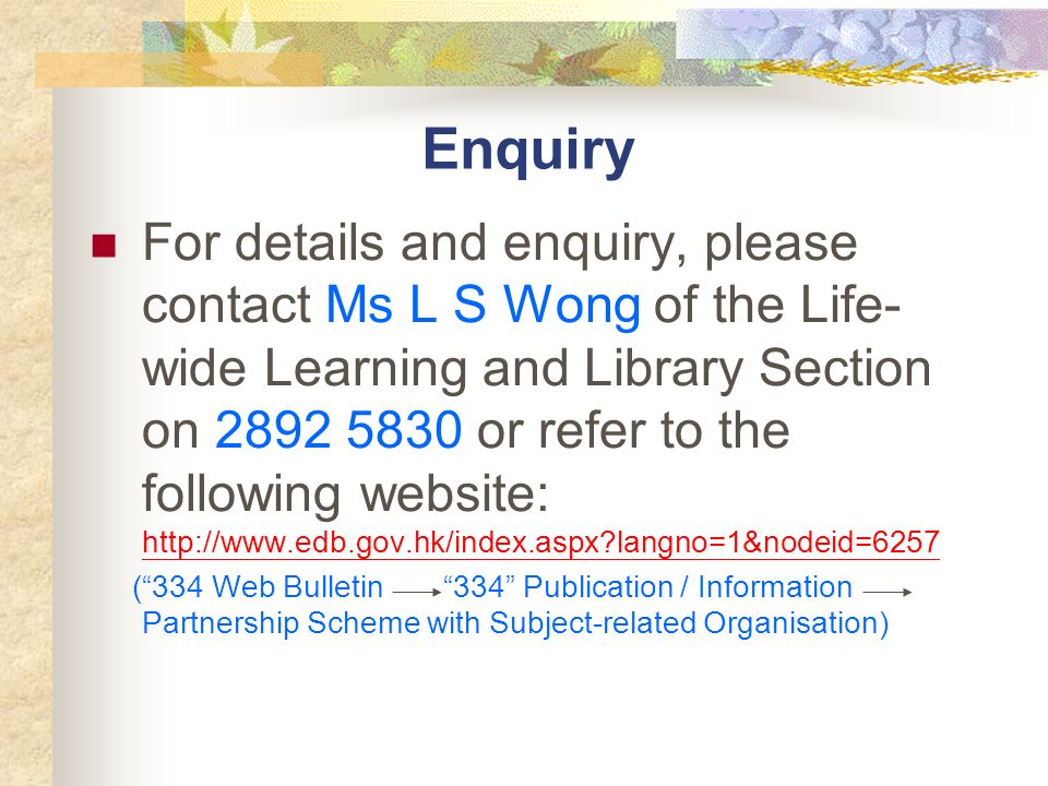 Enquiry For details and enquiry, please contact Ms L S Wong of the Life- wide Learning and Library Section on 2892 5830 or refer to the following website: http://www.edb.gov.hk/index.aspx langno=1&nodeid=6257 http://www.edb.gov.hk/index.aspx langno=1&nodeid=6257 (334 Web Bulletin 334 Publication / Information Partnership Scheme with Subject-related Organisation)