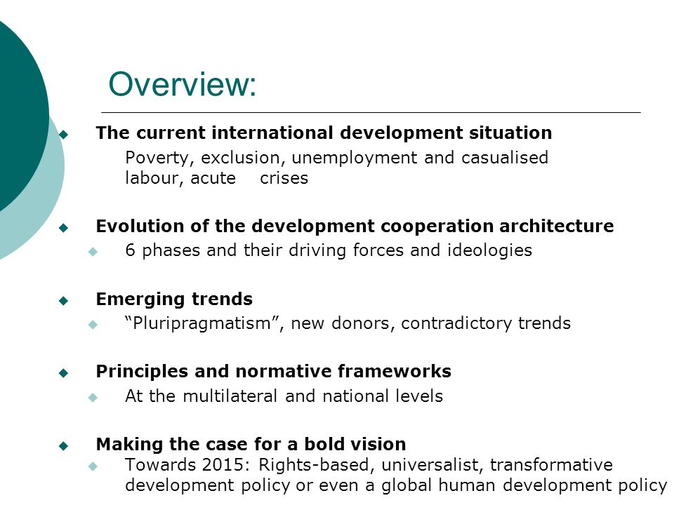 Overview: The current international development situation Poverty, exclusion, unemployment and casualised labour, acute crises Evolution of the development cooperation architecture 6 phases and their driving forces and ideologies Emerging trends Pluripragmatism, new donors, contradictory trends Principles and normative frameworks At the multilateral and national levels Making the case for a bold vision Towards 2015: Rights-based, universalist, transformative development policy or even a global human development policy