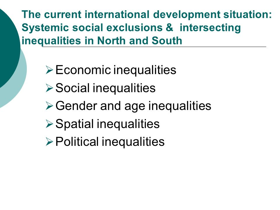 The current international development situation: Systemic social exclusions & intersecting inequalities in North and South Economic inequalities Social inequalities Gender and age inequalities Spatial inequalities Political inequalities