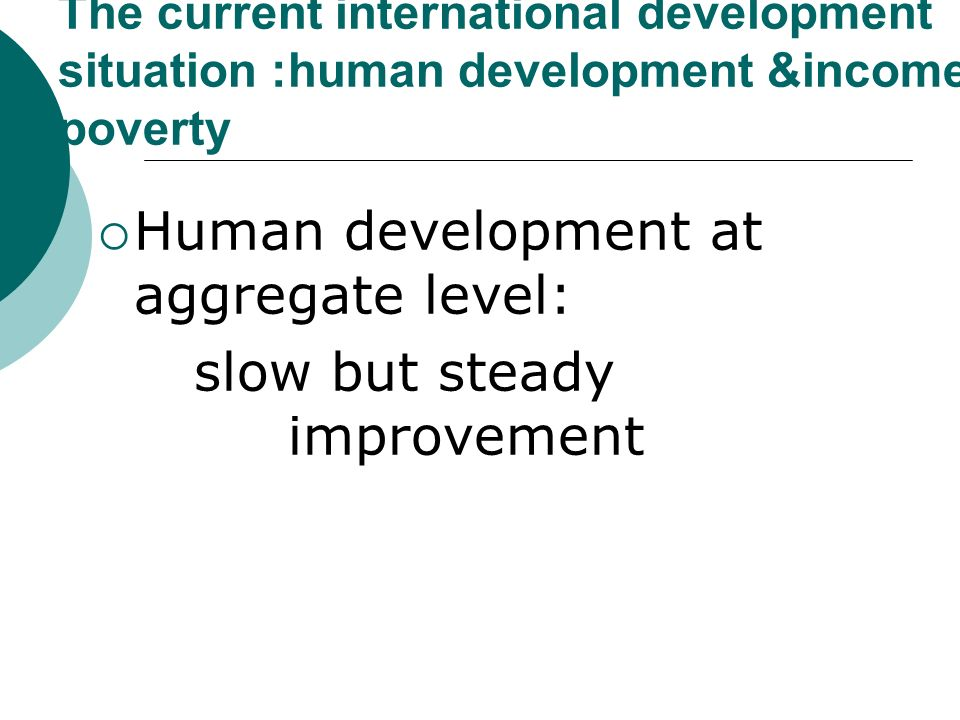 The current international development situation :human development &income poverty Human development at aggregate level: slow but steady improvement