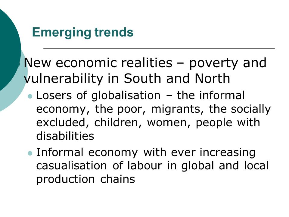 Emerging trends New economic realities – poverty and vulnerability in South and North Losers of globalisation – the informal economy, the poor, migrants, the socially excluded, children, women, people with disabilities Informal economy with ever increasing casualisation of labour in global and local production chains