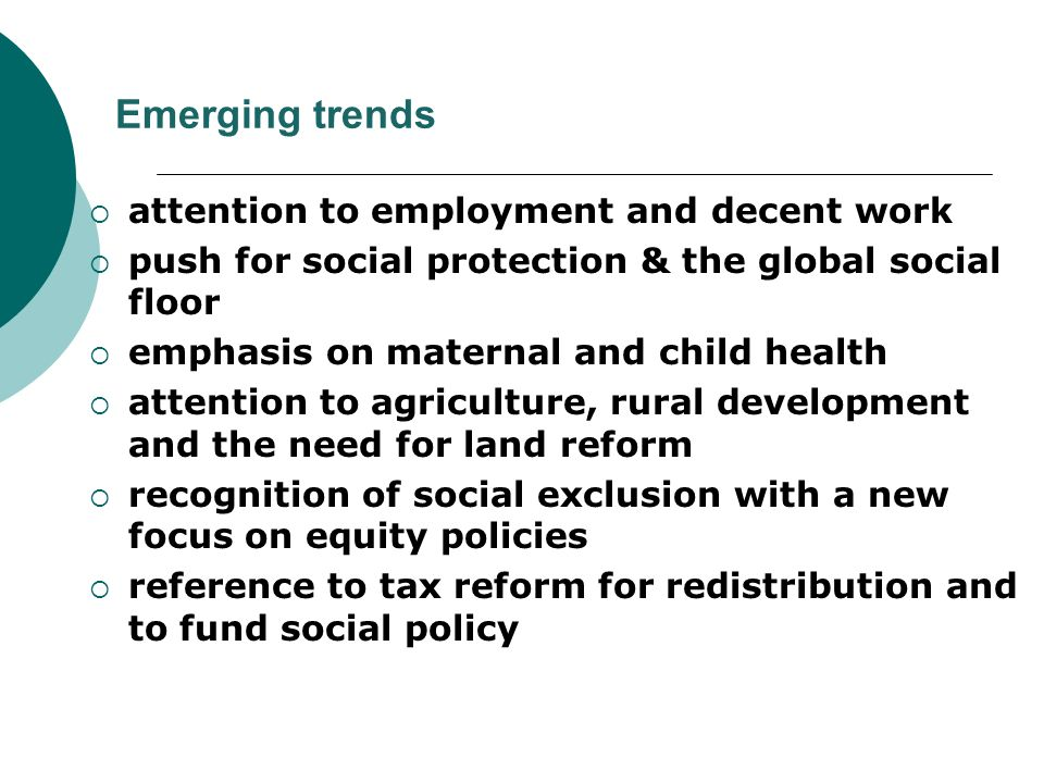 Emerging trends attention to employment and decent work push for social protection & the global social floor emphasis on maternal and child health attention to agriculture, rural development and the need for land reform recognition of social exclusion with a new focus on equity policies reference to tax reform for redistribution and to fund social policy
