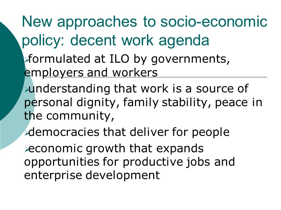 New approaches to socio-economic policy: decent work agenda formulated at ILO by governments, employers and workers understanding that work is a source of personal dignity, family stability, peace in the community, democracies that deliver for people economic growth that expands opportunities for productive jobs and enterprise development