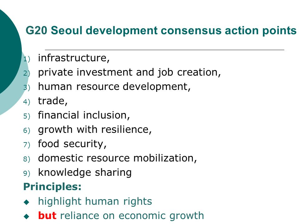 G20 Seoul development consensus action points 1) infrastructure, 2) private investment and job creation, 3) human resource development, 4) trade, 5) financial inclusion, 6) growth with resilience, 7) food security, 8) domestic resource mobilization, 9) knowledge sharing Principles: highlight human rights but reliance on economic growth