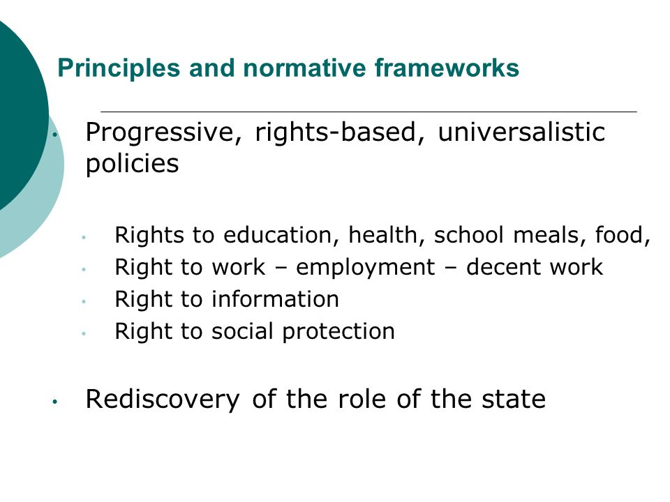 Principles and normative frameworks Progressive, rights-based, universalistic policies Rights to education, health, school meals, food, Right to work – employment – decent work Right to information Right to social protection Rediscovery of the role of the state