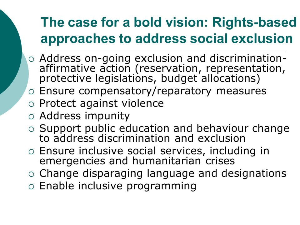 The case for a bold vision: Rights-based approaches to address social exclusion Address on-going exclusion and discrimination- affirmative action (reservation, representation, protective legislations, budget allocations) Ensure compensatory/reparatory measures Protect against violence Address impunity Support public education and behaviour change to address discrimination and exclusion Ensure inclusive social services, including in emergencies and humanitarian crises Change disparaging language and designations Enable inclusive programming