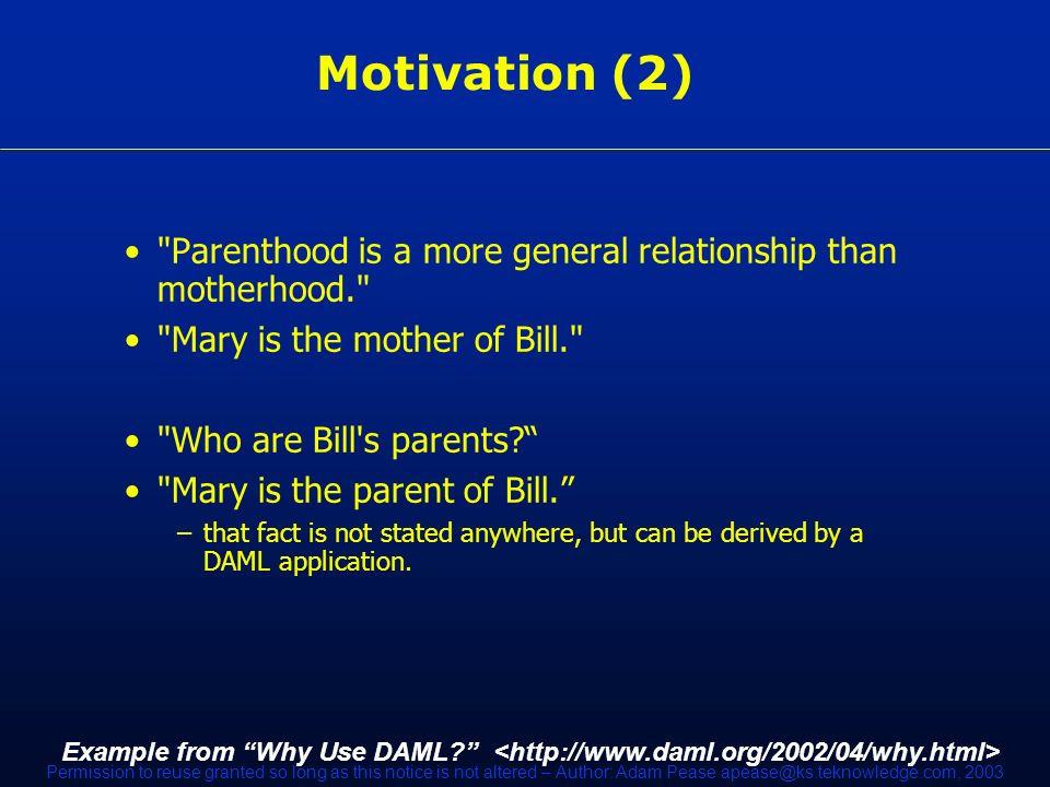 Permission to reuse granted so long as this notice is not altered – Author: Adam Pease apease@ks.teknowledge.com, 2003 Motivation (2) Parenthood is a more general relationship than motherhood. Mary is the mother of Bill. Who are Bill s parents.
