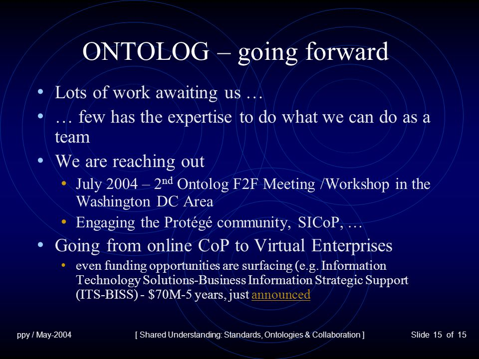 ppy / May-2004[ Shared Understanding: Standards, Ontologies & Collaboration ]Slide 15 of 15 ONTOLOG – going forward Lots of work awaiting us … … few has the expertise to do what we can do as a team We are reaching out July 2004 – 2 nd Ontolog F2F Meeting /Workshop in the Washington DC Area Engaging the Protégé community, SICoP, … Going from online CoP to Virtual Enterprises even funding opportunities are surfacing (e.g.