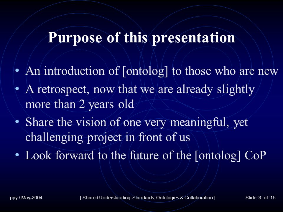 ppy / May-2004[ Shared Understanding: Standards, Ontologies & Collaboration ]Slide 3 of 15 Purpose of this presentation An introduction of [ontolog] to those who are new A retrospect, now that we are already slightly more than 2 years old Share the vision of one very meaningful, yet challenging project in front of us Look forward to the future of the [ontolog] CoP