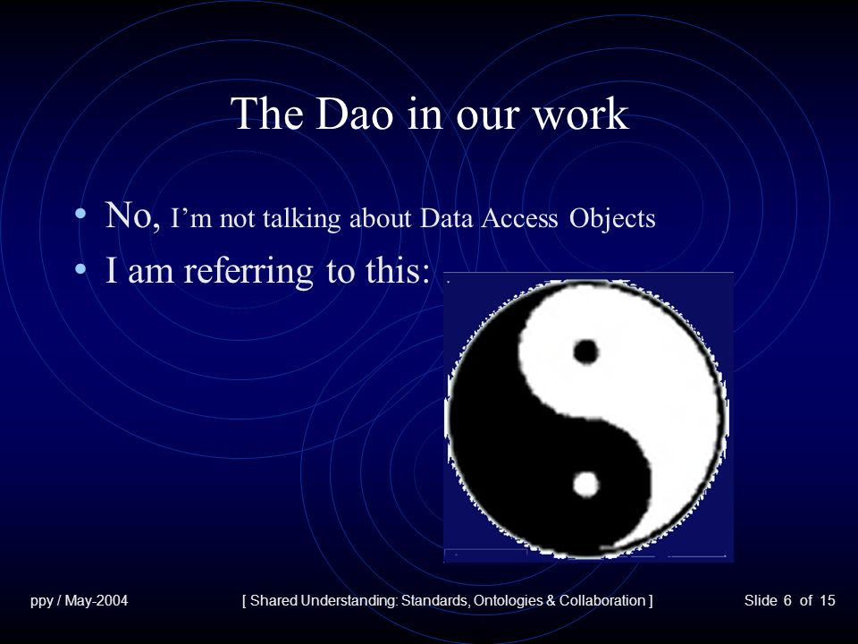 ppy / May-2004[ Shared Understanding: Standards, Ontologies & Collaboration ]Slide 6 of 15 The Dao in our work No, Im not talking about Data Access Objects I am referring to this: