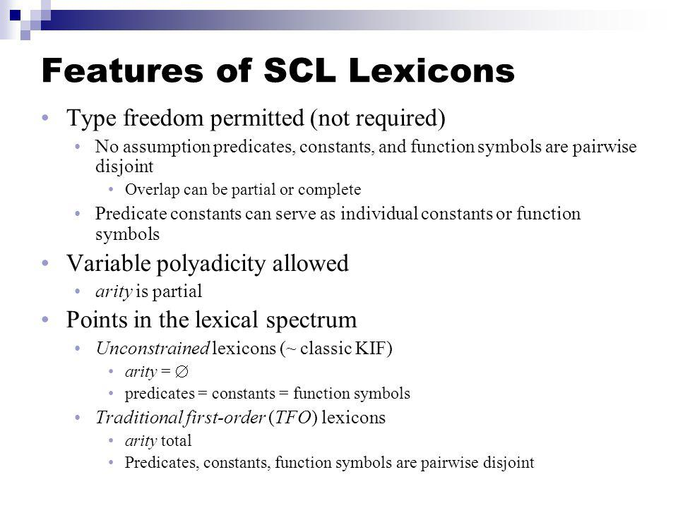 Features of SCL Lexicons Type freedom permitted (not required) No assumption predicates, constants, and function symbols are pairwise disjoint Overlap