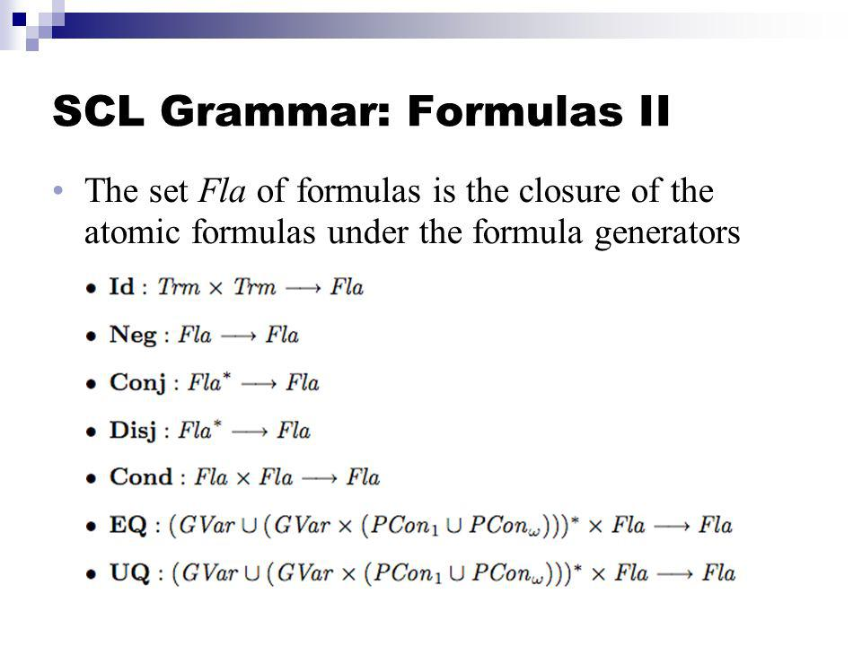 SCL Grammar: Formulas II The set Fla of formulas is the closure of the atomic formulas under the formula generators