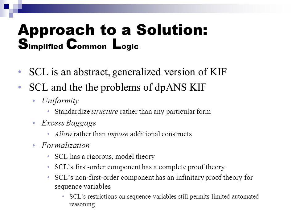 Approach to a Solution: S implified C ommon L ogic SCL is an abstract, generalized version of KIF SCL and the the problems of dpANS KIF Uniformity Sta