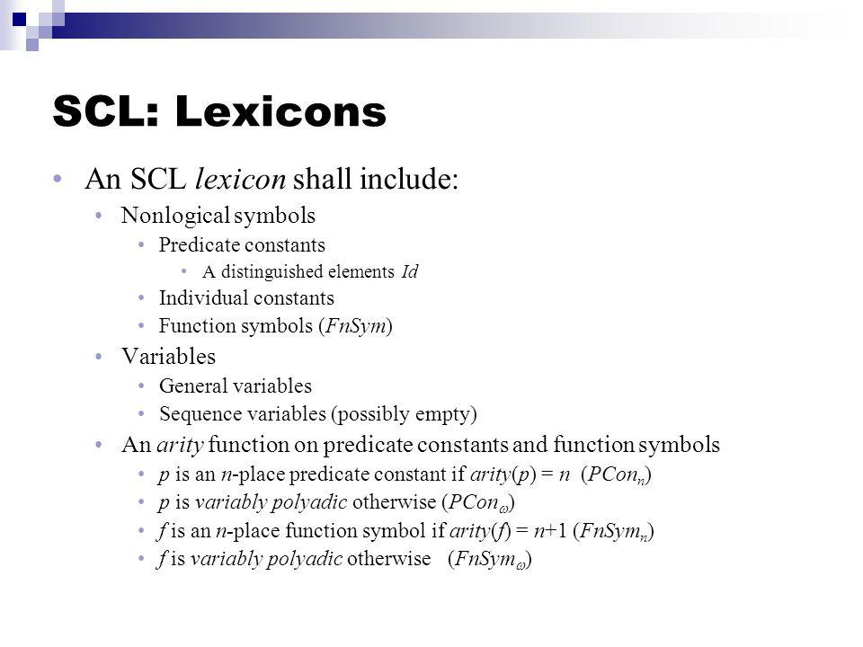 SCL: Lexicons An SCL lexicon shall include: Nonlogical symbols Predicate constants A distinguished elements Id Individual constants Function symbols (FnSym) Variables General variables Sequence variables (possibly empty) An arity function on predicate constants and function symbols p is an n-place predicate constant if arity(p) = n (PCon n ) p is variably polyadic otherwise (PCon ) f is an n-place function symbol if arity(f) = n+1 (FnSym n ) f is variably polyadic otherwise (FnSym )