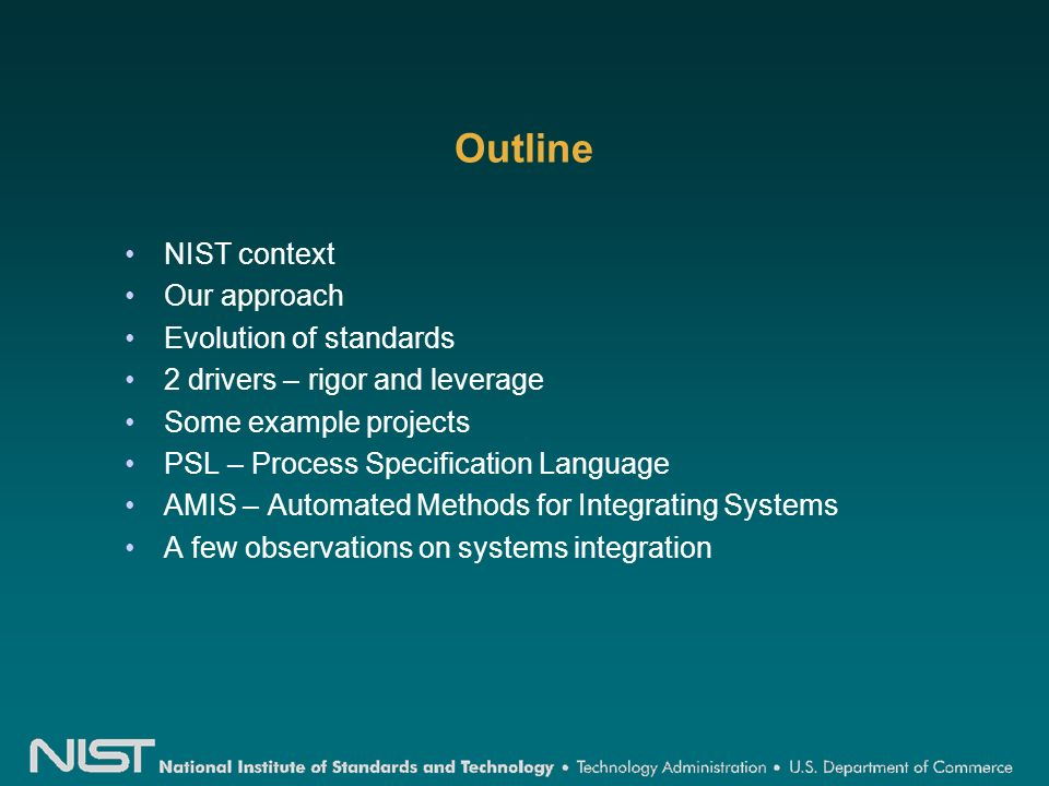 Outline NIST context Our approach Evolution of standards 2 drivers – rigor and leverage Some example projects PSL – Process Specification Language AMIS – Automated Methods for Integrating Systems A few observations on systems integration