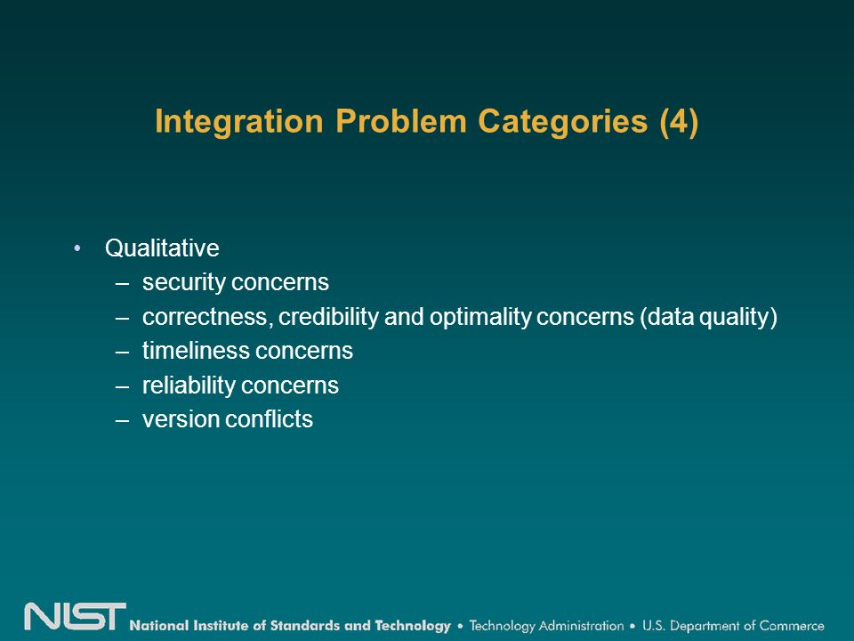 Integration Problem Categories (4) Qualitative –security concerns –correctness, credibility and optimality concerns (data quality) –timeliness concerns –reliability concerns –version conflicts
