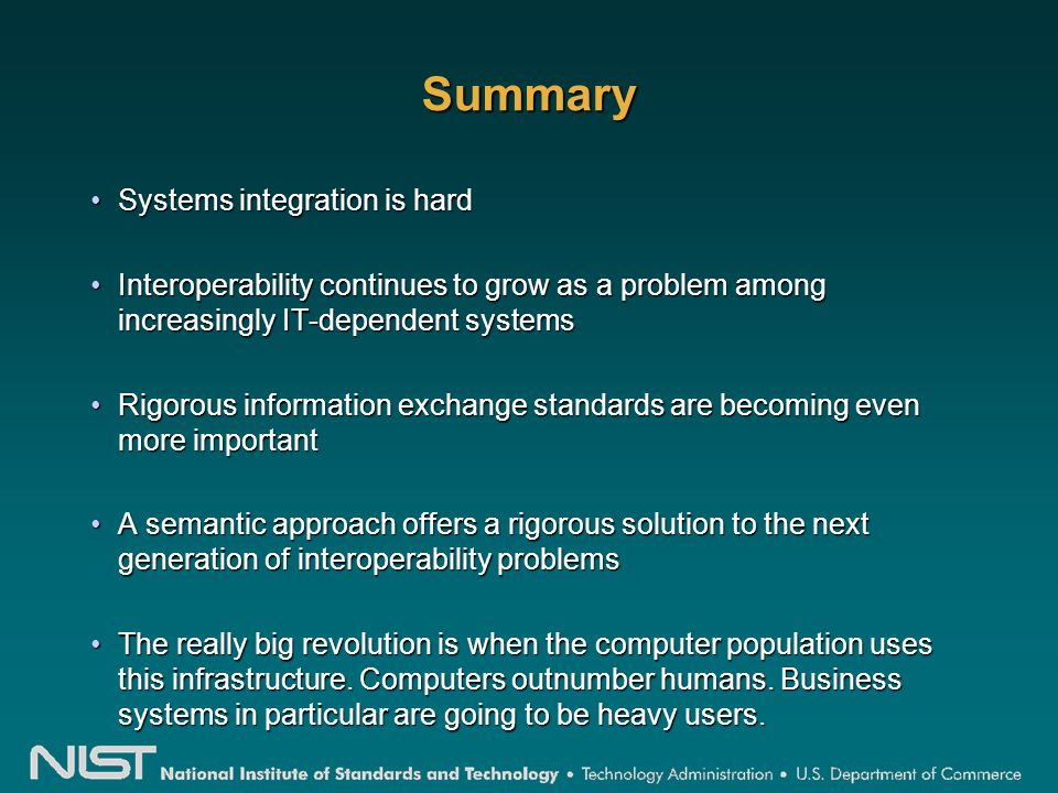 Summary Systems integration is hardSystems integration is hard Interoperability continues to grow as a problem among increasingly IT-dependent systemsInteroperability continues to grow as a problem among increasingly IT-dependent systems Rigorous information exchange standards are becoming even more importantRigorous information exchange standards are becoming even more important A semantic approach offers a rigorous solution to the next generation of interoperability problemsA semantic approach offers a rigorous solution to the next generation of interoperability problems The really big revolution is when the computer population uses this infrastructure.