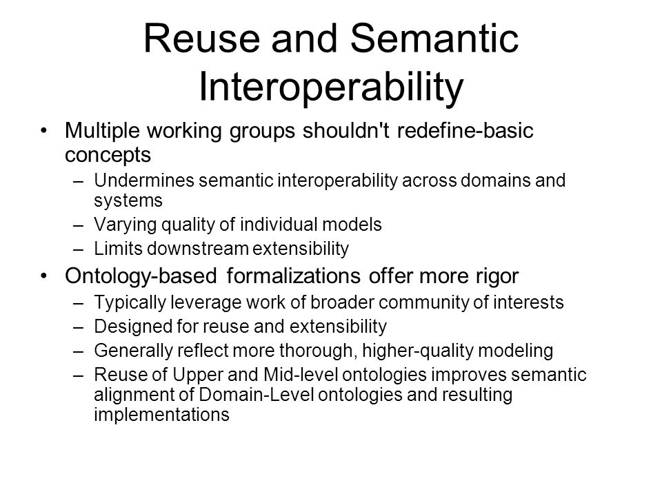 Reuse and Semantic Interoperability Multiple working groups shouldn t redefine-basic concepts –Undermines semantic interoperability across domains and systems –Varying quality of individual models –Limits downstream extensibility Ontology-based formalizations offer more rigor –Typically leverage work of broader community of interests –Designed for reuse and extensibility –Generally reflect more thorough, higher-quality modeling –Reuse of Upper and Mid-level ontologies improves semantic alignment of Domain-Level ontologies and resulting implementations
