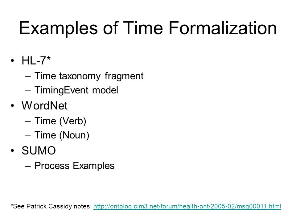 Examples of Time Formalization HL-7* –Time taxonomy fragment –TimingEvent model WordNet –Time (Verb) –Time (Noun) SUMO –Process Examples *See Patrick Cassidy notes: http://ontolog.cim3.net/forum/health-ont/2005-02/msg00011.htmlhttp://ontolog.cim3.net/forum/health-ont/2005-02/msg00011.html