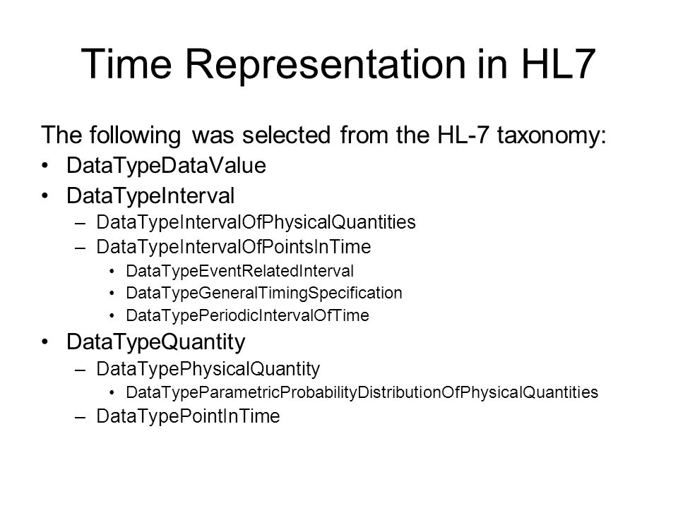 Time Representation in HL7 The following was selected from the HL-7 taxonomy: DataTypeDataValue DataTypeInterval –DataTypeIntervalOfPhysicalQuantities
