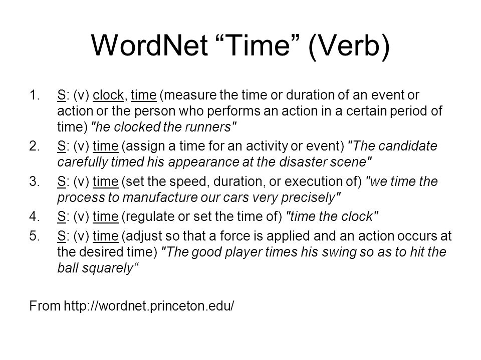 WordNet Time (Verb) 1.S: (v) clock, time (measure the time or duration of an event or action or the person who performs an action in a certain period of time) he clocked the runners 2.S: (v) time (assign a time for an activity or event) The candidate carefully timed his appearance at the disaster scene 3.S: (v) time (set the speed, duration, or execution of) we time the process to manufacture our cars very precisely 4.S: (v) time (regulate or set the time of) time the clock 5.S: (v) time (adjust so that a force is applied and an action occurs at the desired time) The good player times his swing so as to hit the ball squarely From http://wordnet.princeton.edu/