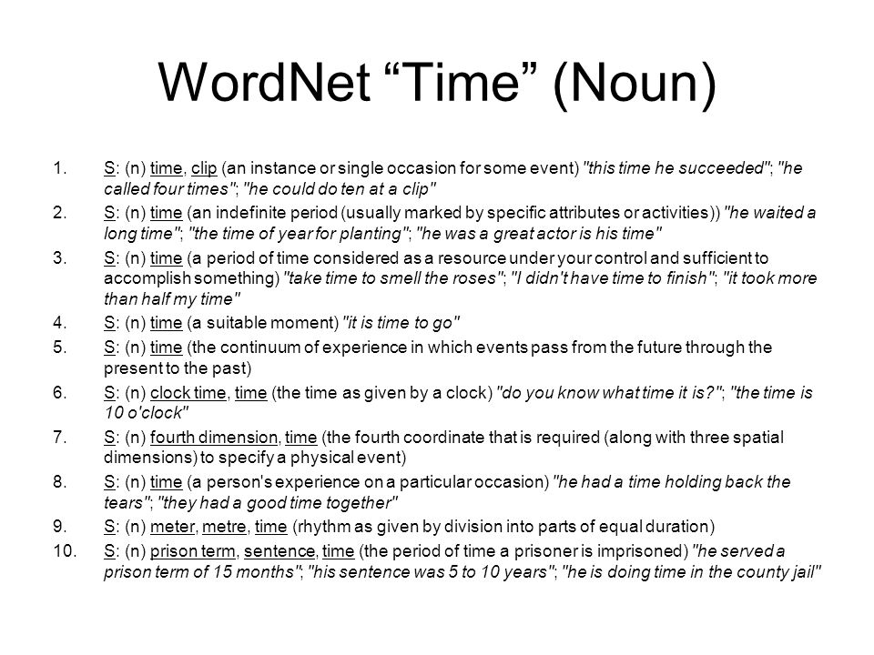 WordNet Time (Noun) 1.S: (n) time, clip (an instance or single occasion for some event) this time he succeeded ; he called four times ; he could do ten at a clip 2.S: (n) time (an indefinite period (usually marked by specific attributes or activities)) he waited a long time ; the time of year for planting ; he was a great actor is his time 3.S: (n) time (a period of time considered as a resource under your control and sufficient to accomplish something) take time to smell the roses ; I didn t have time to finish ; it took more than half my time 4.S: (n) time (a suitable moment) it is time to go 5.S: (n) time (the continuum of experience in which events pass from the future through the present to the past) 6.S: (n) clock time, time (the time as given by a clock) do you know what time it is ; the time is 10 o clock 7.S: (n) fourth dimension, time (the fourth coordinate that is required (along with three spatial dimensions) to specify a physical event) 8.S: (n) time (a person s experience on a particular occasion) he had a time holding back the tears ; they had a good time together 9.S: (n) meter, metre, time (rhythm as given by division into parts of equal duration) 10.S: (n) prison term, sentence, time (the period of time a prisoner is imprisoned) he served a prison term of 15 months ; his sentence was 5 to 10 years ; he is doing time in the county jail