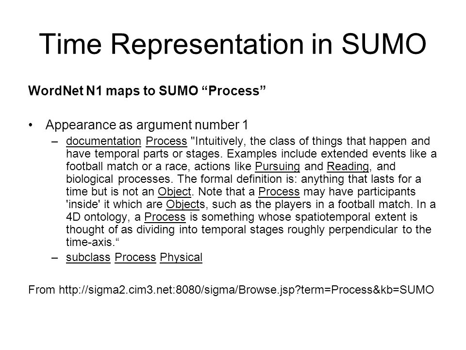 Time Representation in SUMO WordNet N1 maps to SUMO Process Appearance as argument number 1 –documentation Process Intuitively, the class of things that happen and have temporal parts or stages.