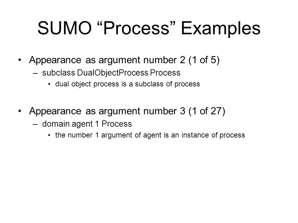 SUMO Process Examples Antecedent (1 of 4) (=> (and (instance ?PROC Process) (subProcess ?SUBPROC ?PROC)) (exists (?TIME) (time ?SUBPROC ?TIME))) –if ?PROC is an instance of process and ?SUBPROC is a subprocess of ?PROC, then there exists ?TIME so that ?SUBPROC exists during ?TIME