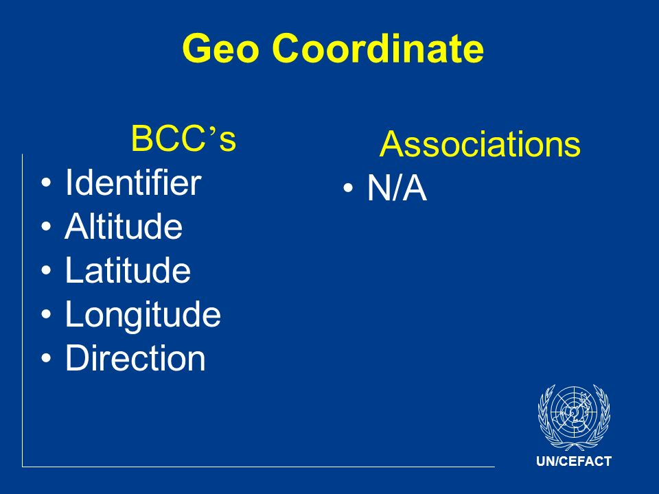 UN/CEFACT Geo Coordinate BCC s Identifier Altitude Latitude Longitude Direction Associations N/A