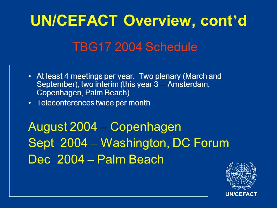 UN/CEFACT UN/CEFACT Overview, cont d TBG17 2004 Schedule At least 4 meetings per year.