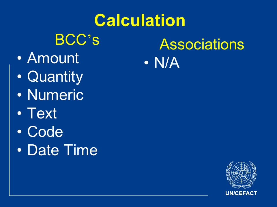 UN/CEFACT Calculation BCC s Amount Quantity Numeric Text Code Date Time Associations N/A