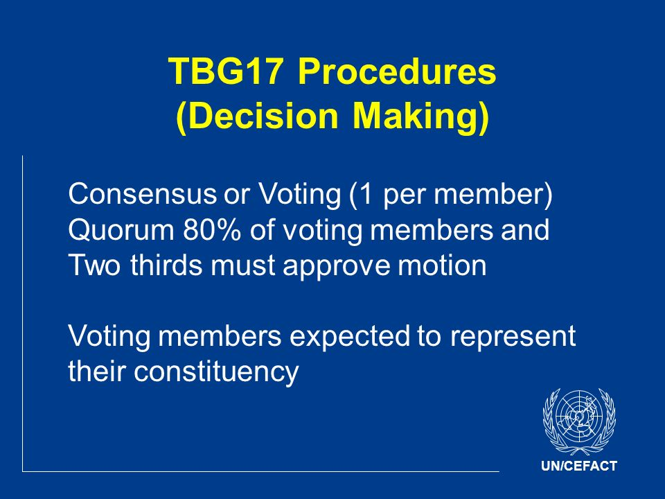 UN/CEFACT TBG17 Procedures (Decision Making) Consensus or Voting (1 per member) Quorum 80% of voting members and Two thirds must approve motion Voting members expected to represent their constituency
