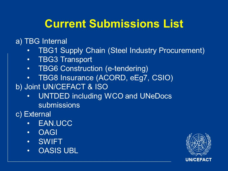 UN/CEFACT Current Submissions List a) TBG Internal TBG1 Supply Chain (Steel Industry Procurement) TBG3 Transport TBG6 Construction (e-tendering) TBG8 Insurance (ACORD, eEg7, CSIO) b) Joint UN/CEFACT & ISO UNTDED including WCO and UNeDocs submissions c) External EAN.UCC OAGI SWIFT OASIS UBL