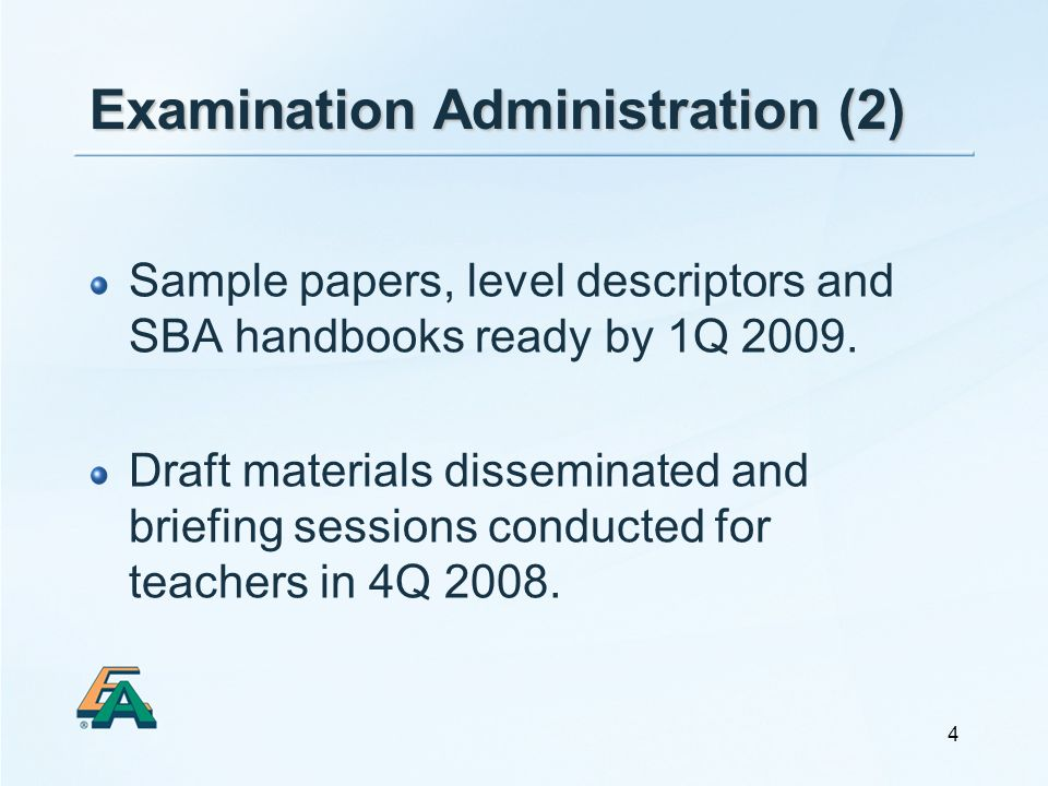 4 Examination Administration (2) Sample papers, level descriptors and SBA handbooks ready by 1Q 2009. Draft materials disseminated and briefing sessio