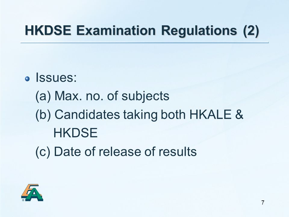 7 HKDSE Examination Regulations (2) Issues: (a) Max. no. of subjects (b) Candidates taking both HKALE & HKDSE (c) Date of release of results