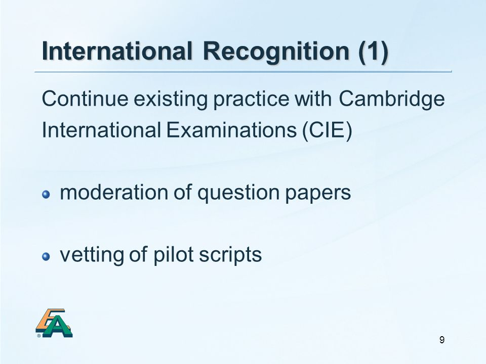 9 International Recognition (1) Continue existing practice with Cambridge International Examinations (CIE) moderation of question papers vetting of pi